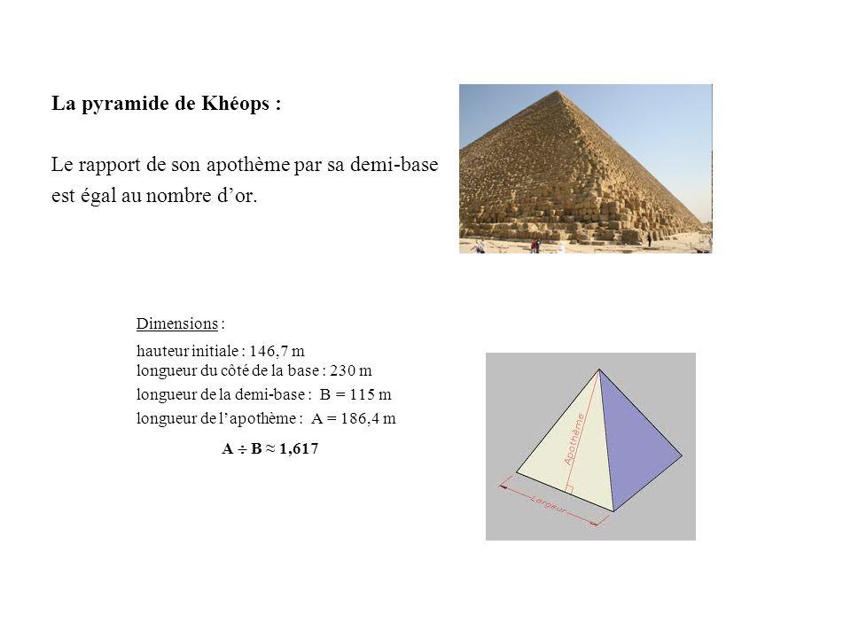 La pyramide de Khéops : Le rapport de son apothème par sa demi-base est égal au nombre dor. Dimensions : hauteur initiale : 146,7 m longueur du côté d