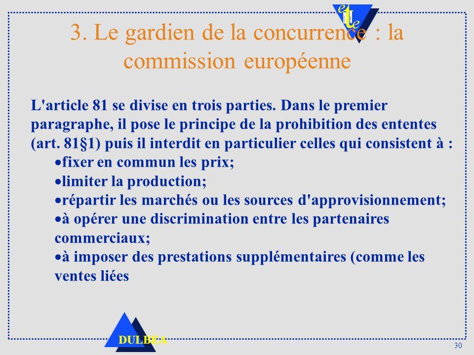 30 DULBEA 3. Le gardien de la concurrence : la commission européenne L'article 81 se divise en trois parties. Dans le premier paragraphe, il pose le p