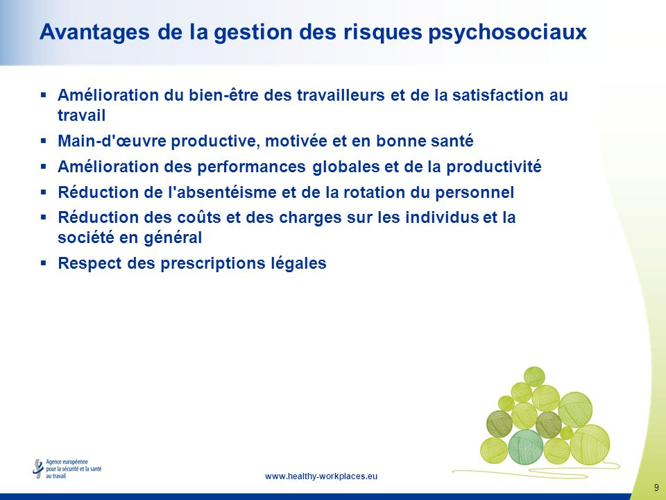 9 www.healthy-workplaces.eu Avantages de la gestion des risques psychosociaux Amélioration du bien-être des travailleurs et de la satisfaction au trav