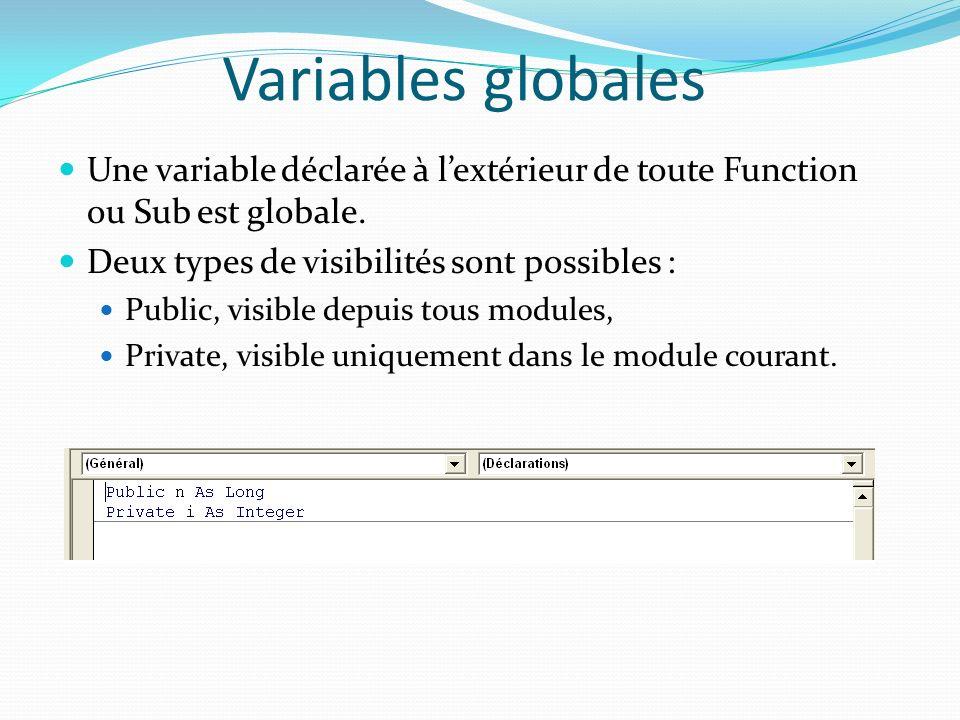 Variables globales Une variable déclarée à lextérieur de toute Function ou Sub est globale. Deux types de visibilités sont possibles : Public, visible