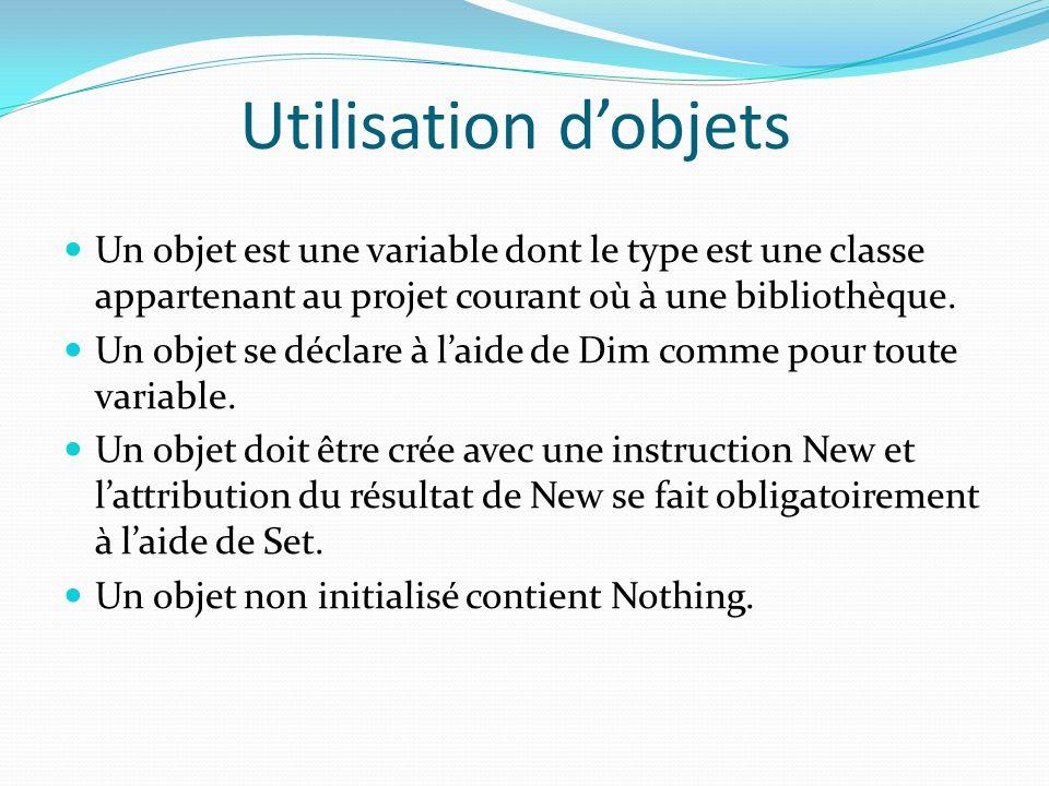 Utilisation dobjets Un objet est une variable dont le type est une classe appartenant au projet courant où à une bibliothèque. Un objet se déclare à l