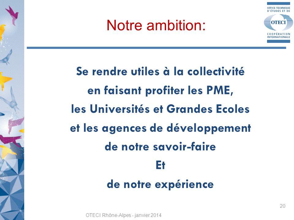 Notre ambition: Se rendre utiles à la collectivité en faisant profiter les PME, les Universités et Grandes Ecoles et les agences de développement de notre savoir-faire Et de notre expérience OTECI Rhône-Alpes - janvier 2014 20