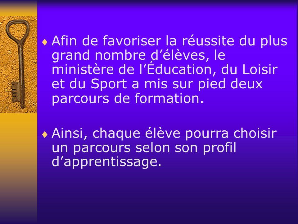 Afin de favoriser la réussite du plus grand nombre délèves, le ministère de lÉducation, du Loisir et du Sport a mis sur pied deux parcours de formation.