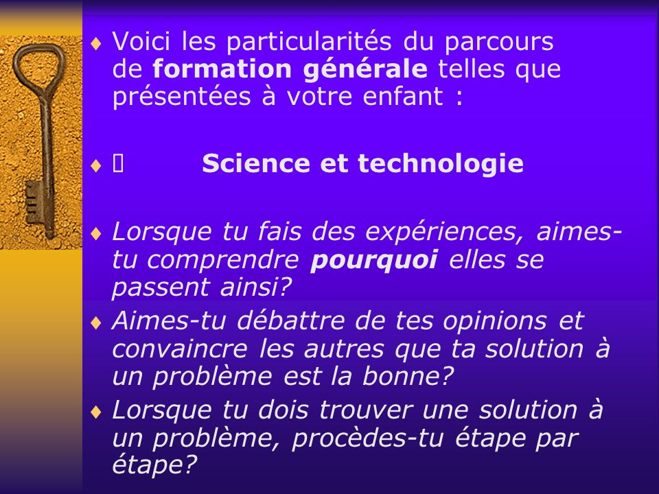 Voici les particularités du parcours de formation générale telles que présentées à votre enfant : Science et technologie Lorsque tu fais des expériences, aimes- tu comprendre pourquoi elles se passent ainsi.