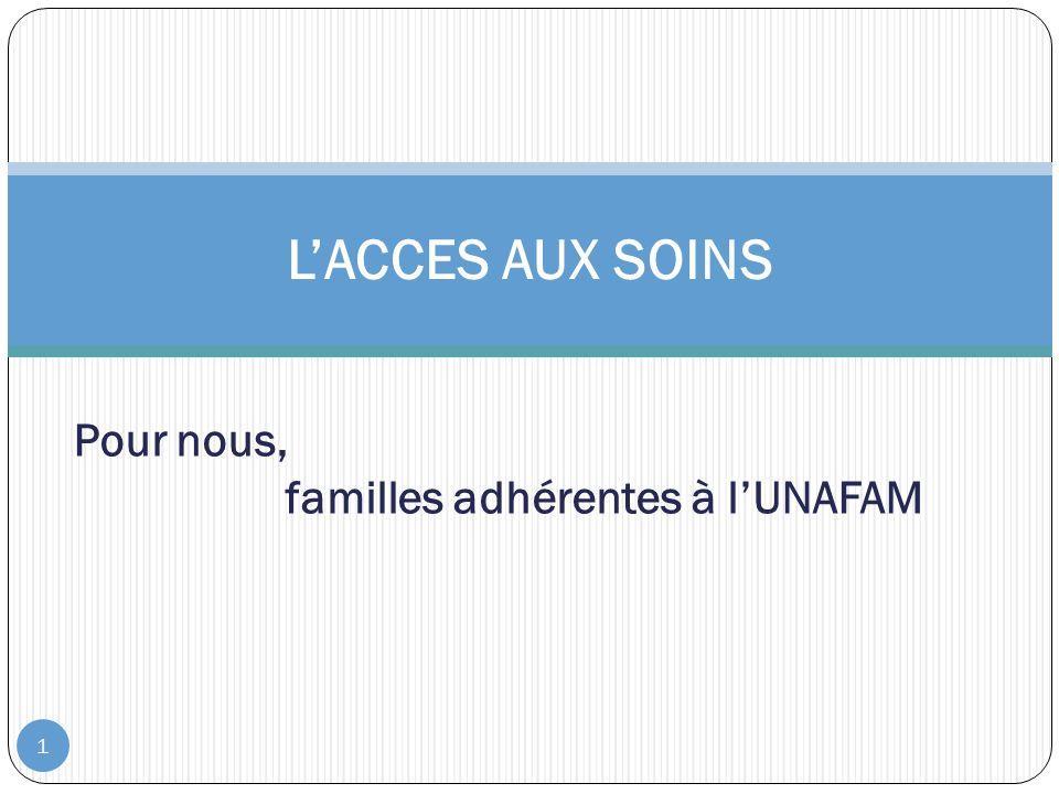 1 LACCES AUX SOINS Pour nous, familles adhérentes à lUNAFAM