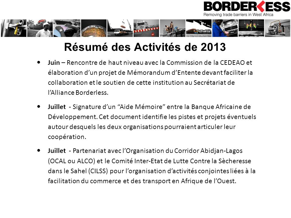 Résumé des Activités de 2013 Juin – Rencontre de haut niveau avec la Commission de la CEDEAO et élaboration dun projet de Mémorandum dEntente devant faciliter la collaboration et le soutien de cette institution au Secrétariat de lAlliance Borderless.