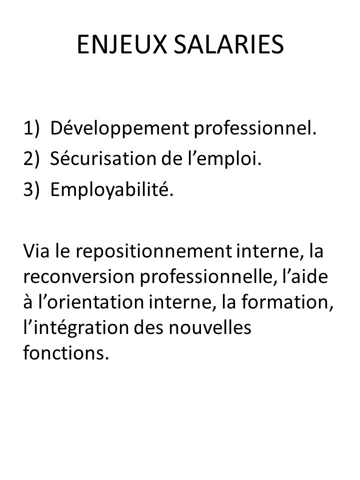 ENJEUX SALARIES 1)Développement professionnel. 2)Sécurisation de lemploi. 3)Employabilité. Via le repositionnement interne, la reconversion profession