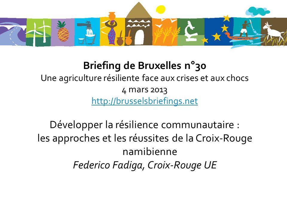 Briefing de Bruxelles n°30 Une agriculture résiliente face aux crises et aux chocs 4 mars 2013 http://brusselsbriefings.net Développer la résilience communautaire : les approches et les réussites de la Croix-Rouge namibienne Federico Fadiga, Croix-Rouge UE