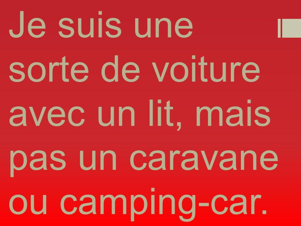 Je suis une sorte de voiture avec un lit, mais pas un caravane ou camping-car.