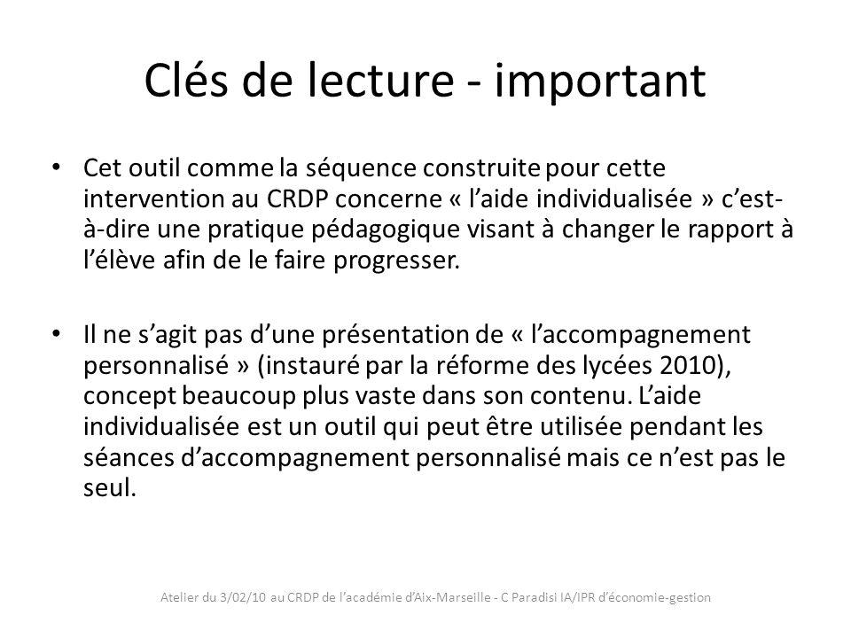 Atelier du 3/02/10 au CRDP de lacadémie dAix-Marseille - C Paradisi IA/IPR déconomie-gestion Clés de lecture - important Cet outil comme la séquence construite pour cette intervention au CRDP concerne « laide individualisée » cest- à-dire une pratique pédagogique visant à changer le rapport à lélève afin de le faire progresser.