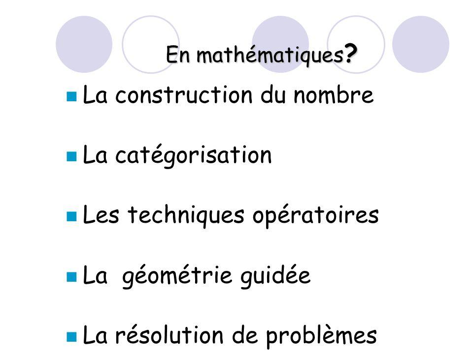 En mathématiques ? La construction du nombre La catégorisation Les techniques opératoires La géométrie guidée La résolution de problèmes