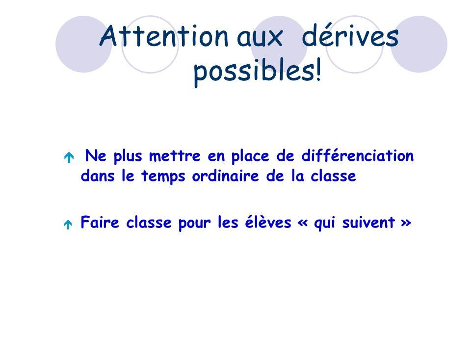 Attention aux dérives possibles! Ne plus mettre en place de différenciation dans le temps ordinaire de la classe Faire classe pour les élèves « qui su