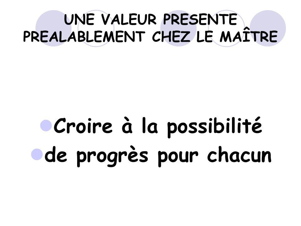 UNE VALEUR PRESENTE PREALABLEMENT CHEZ LE MAÎTRE Croire à la possibilité de progrès pour chacun