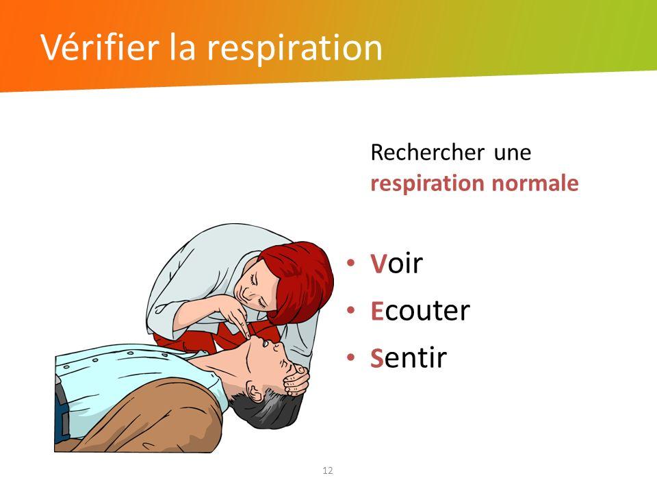 Vérifier la respiration 12 Rechercher une respiration normale V oir E couter S entir
