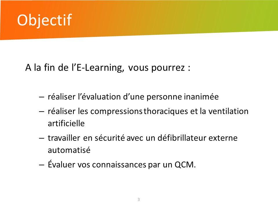 Objectif 3 A la fin de lE-Learning, vous pourrez : – réaliser lévaluation dune personne inanimée – réaliser les compressions thoraciques et la ventila