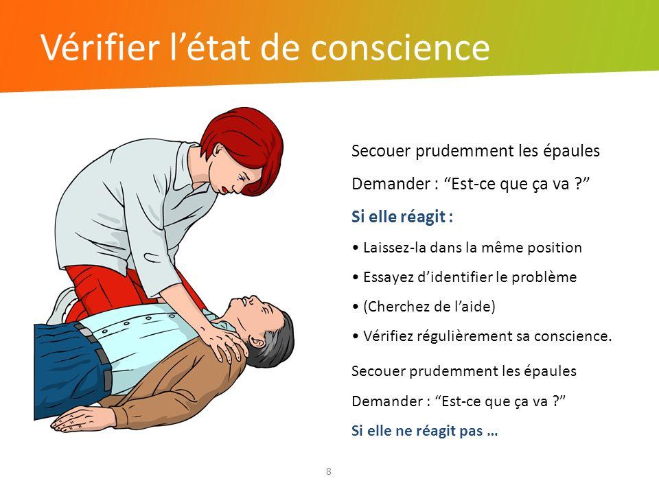 Vérifier létat de conscience 8 Secouer prudemment les épaules Demander : Est-ce que ça va ? Si elle réagit : Laissez-la dans la même position Essayez