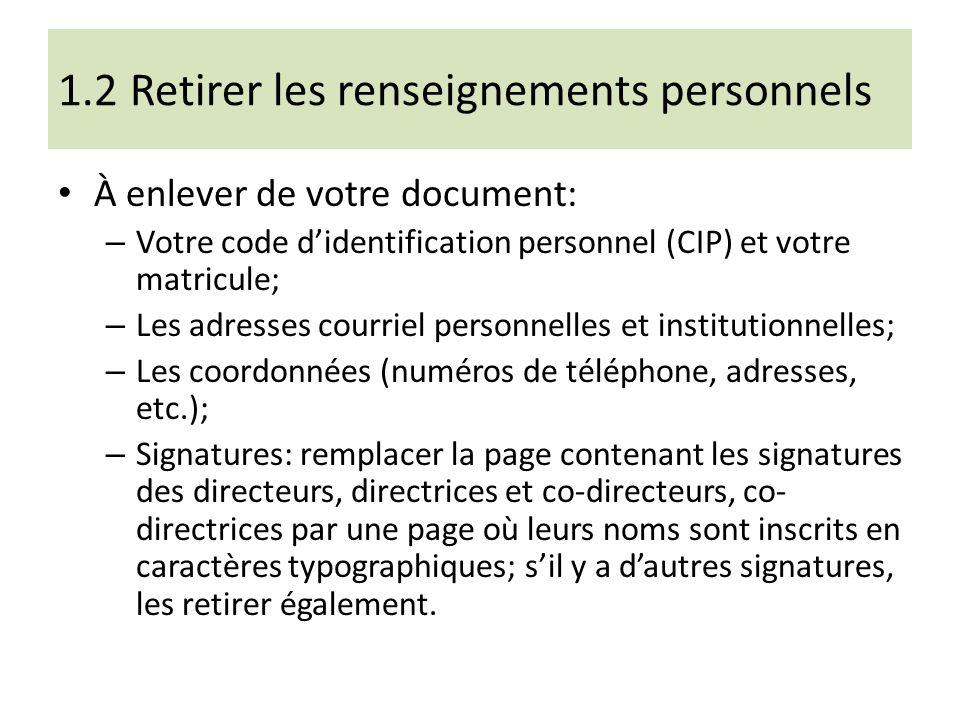 1.2 Retirer les renseignements personnels À enlever de votre document: – Votre code didentification personnel (CIP) et votre matricule; – Les adresses courriel personnelles et institutionnelles; – Les coordonnées (numéros de téléphone, adresses, etc.); – Signatures: remplacer la page contenant les signatures des directeurs, directrices et co-directeurs, co- directrices par une page où leurs noms sont inscrits en caractères typographiques; sil y a dautres signatures, les retirer également.