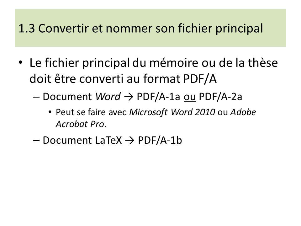 1.3 Convertir et nommer son fichier principal Le fichier principal du mémoire ou de la thèse doit être converti au format PDF/A – Document Word PDF/A-1a ou PDF/A-2a Peut se faire avec Microsoft Word 2010 ou Adobe Acrobat Pro.