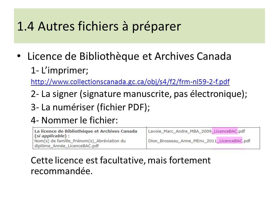 1.4 Autres fichiers à préparer Licence de Bibliothèque et Archives Canada 1- Limprimer; http://www.collectionscanada.gc.ca/obj/s4/f2/frm-nl59-2-f.pdf 2- La signer (signature manuscrite, pas électronique); 3- La numériser (fichier PDF); 4- Nommer le fichier: Cette licence est facultative, mais fortement recommandée.
