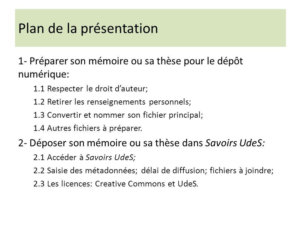 Plan de la présentation 1- Préparer son mémoire ou sa thèse pour le dépôt numérique: 1.1 Respecter le droit dauteur; 1.2 Retirer les renseignements personnels; 1.3 Convertir et nommer son fichier principal; 1.4 Autres fichiers à préparer.