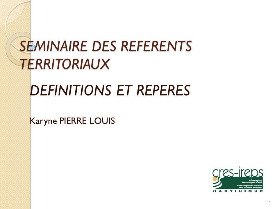 SEMINAIRE DES REFERENTS TERRITORIAUX DEFINITIONS ET REPERES Karyne PIERRE LOUIS 1