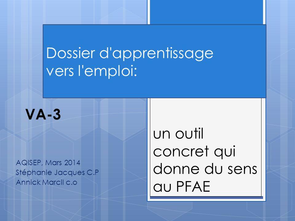 un outil concret qui donne du sens au PFAE AQISEP, Mars 2014 Stéphanie Jacques C.P Annick Marcil c.o Dossier d apprentissage vers l emploi: VA-3