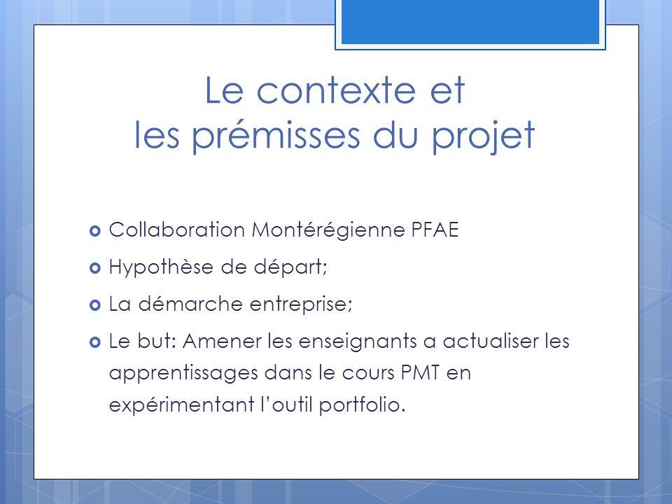 Le contexte et les prémisses du projet Collaboration Montérégienne PFAE Hypothèse de départ; La démarche entreprise; Le but: Amener les enseignants a actualiser les apprentissages dans le cours PMT en expérimentant loutil portfolio.