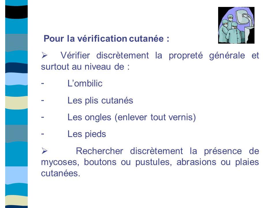 Pour la vérification cutanée : Vérifier discrètement la propreté générale et surtout au niveau de : - Lombilic - Les plis cutanés - Les ongles (enleve