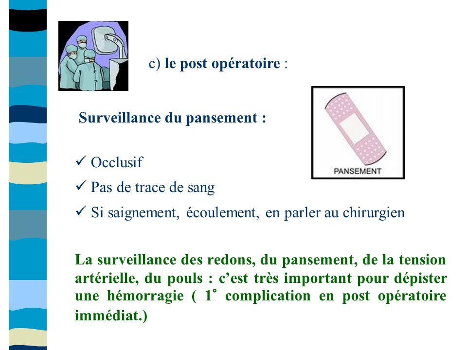 c) le post opératoire : Occlusif Pas de trace de sang Si saignement, écoulement, en parler au chirurgien La surveillance des redons, du pansement, de