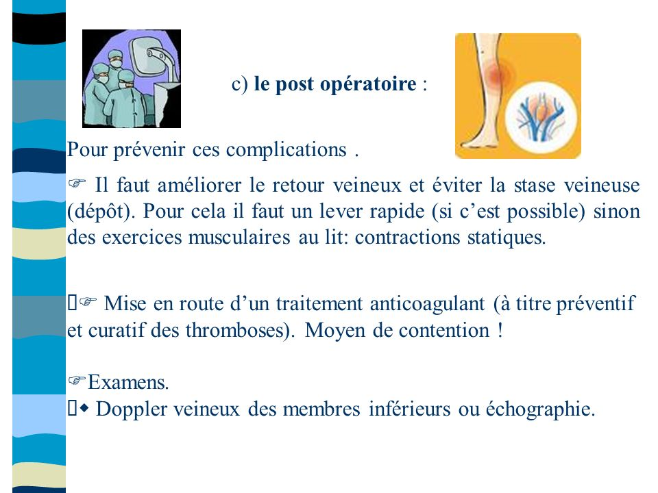 c) le post opératoire : Pour prévenir ces complications. Il faut améliorer le retour veineux et éviter la stase veineuse (dépôt). Pour cela il faut un