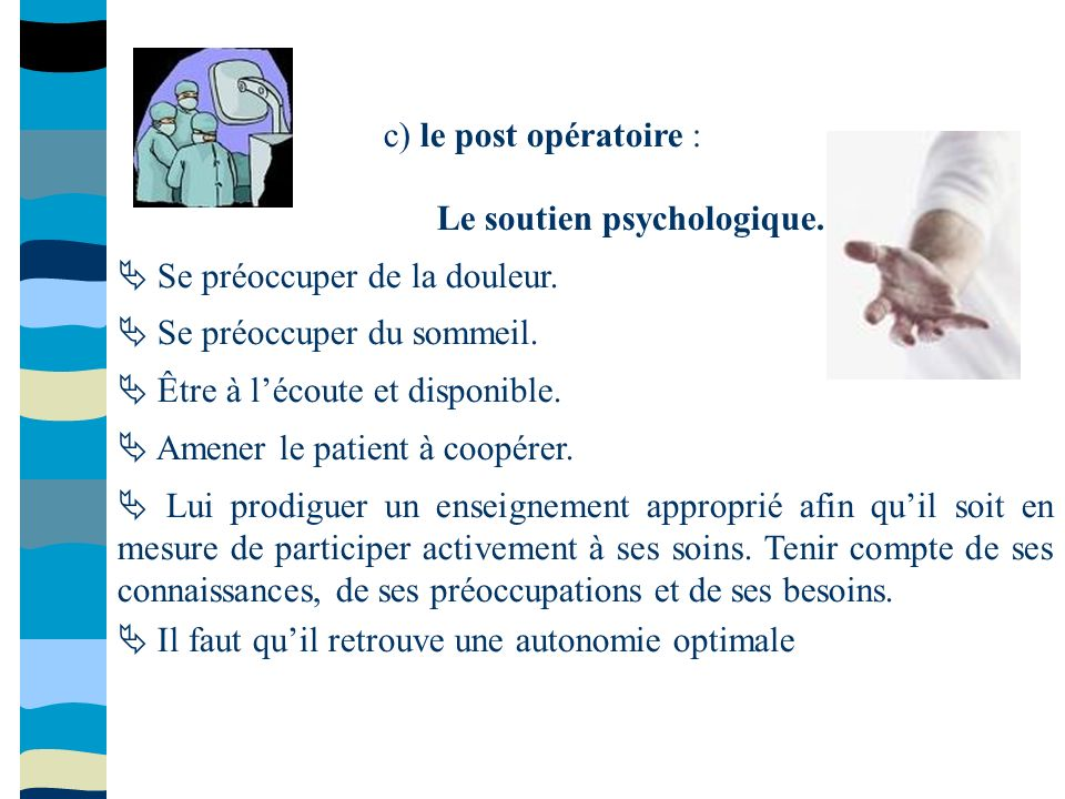 c) le post opératoire : Le soutien psychologique. Se préoccuper de la douleur. Se préoccuper du sommeil. Être à lécoute et disponible. Amener le patie