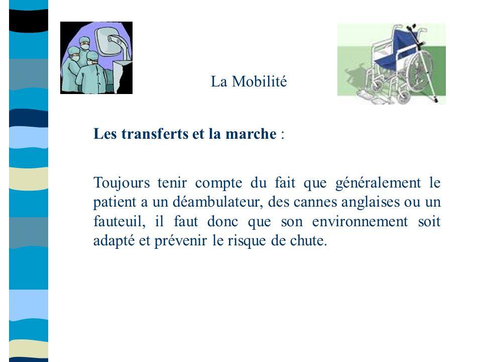 La Mobilité Les transferts et la marche : Toujours tenir compte du fait que généralement le patient a un déambulateur, des cannes anglaises ou un faut