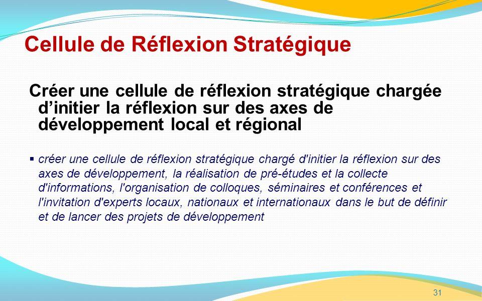 31 Cellule de Réflexion Stratégique Créer une cellule de réflexion stratégique chargée dinitier la réflexion sur des axes de développement local et régional créer une cellule de réflexion stratégique chargé d initier la réflexion sur des axes de développement, la réalisation de pré-études et la collecte d informations, l organisation de colloques, séminaires et conférences et l invitation d experts locaux, nationaux et internationaux dans le but de définir et de lancer des projets de développement