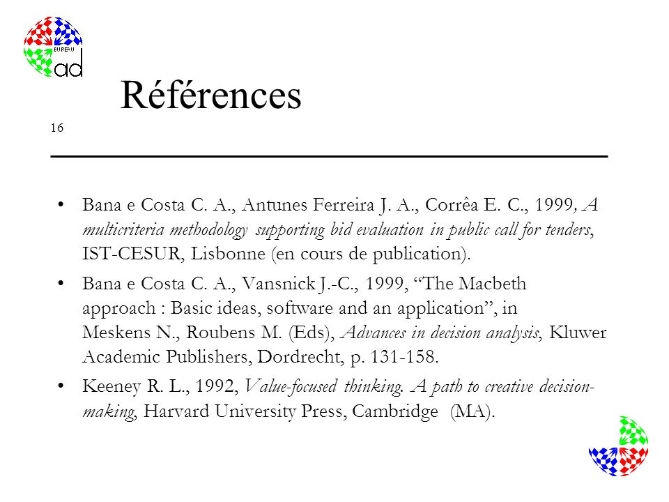 16 Références Bana e Costa C. A., Antunes Ferreira J. A., Corrêa E. C., 1999, A multicriteria methodology supporting bid evaluation in public call for