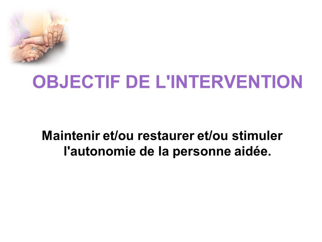 OBJECTIF DE L INTERVENTION Maintenir et/ou restaurer et/ou stimuler l autonomie de la personne aidée.