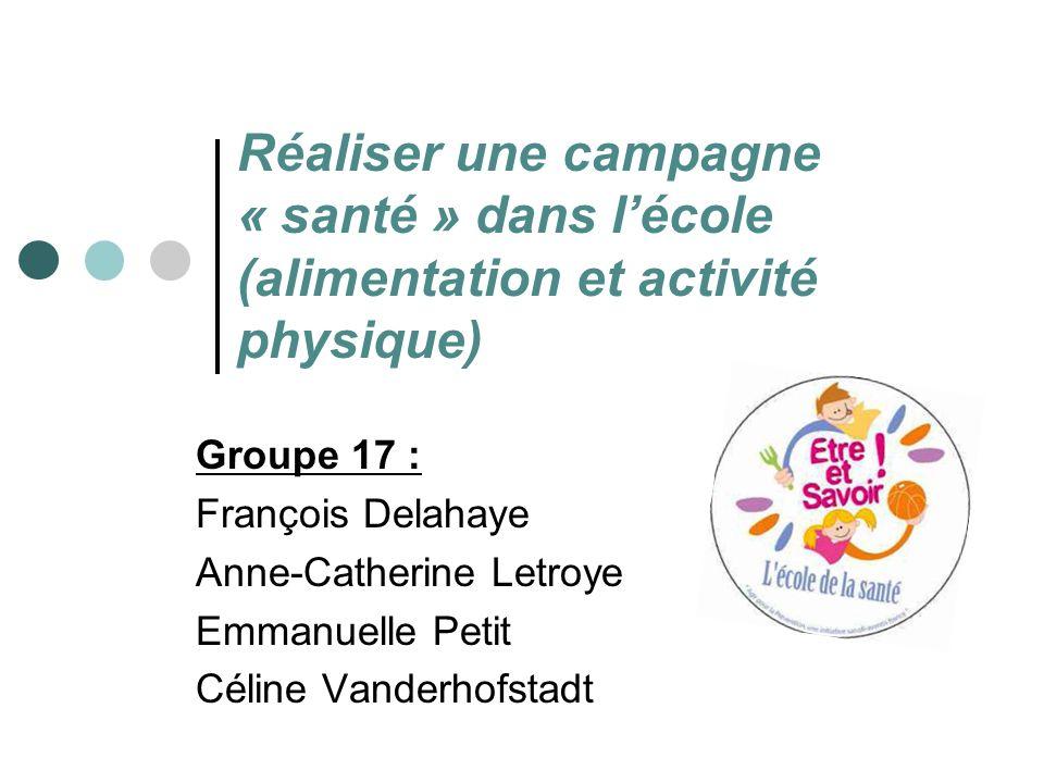 Réaliser une campagne « santé » dans lécole (alimentation et activité physique) Groupe 17 : François Delahaye Anne-Catherine Letroye Emmanuelle Petit