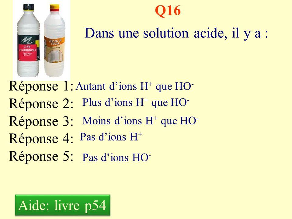 Q15 Lacidité (le pH) se mesure à laide: Réponse 1: Réponse 2: Réponse 3: Réponse 4: Réponse 5: Dun acidomètre Dun papier toilette Dun papier pH Dun pH