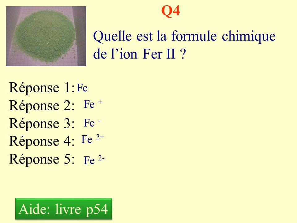 Q3 Quelle est la formule chimique de lion cuivre ? Réponse 1: Réponse 2: Réponse 3: Réponse 4: Réponse 5: Cu Cu + Cu - Cu 2+ Cu 2- Aide: livre p54