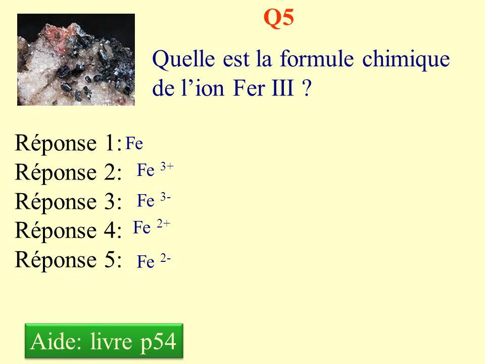 Q4 Quelle est la formule chimique de lion Fer II ? Réponse 1: Réponse 2: Réponse 3: Réponse 4: Réponse 5: Fe Fe + Fe - Fe 2+ Fe 2- Aide: livre p54
