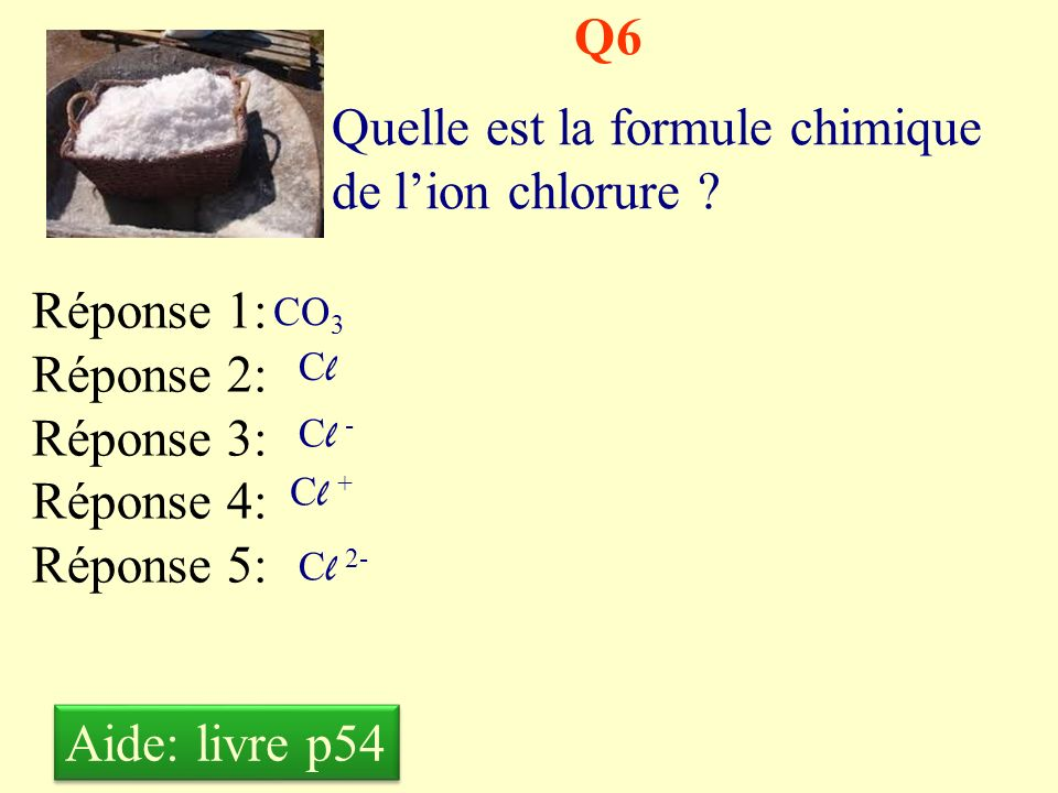 Q5 Quelle est la formule chimique de lion Fer III ? Réponse 1: Réponse 2: Réponse 3: Réponse 4: Réponse 5: Fe Fe 3+ Fe 3- Fe 2+ Fe 2- Aide: livre p54
