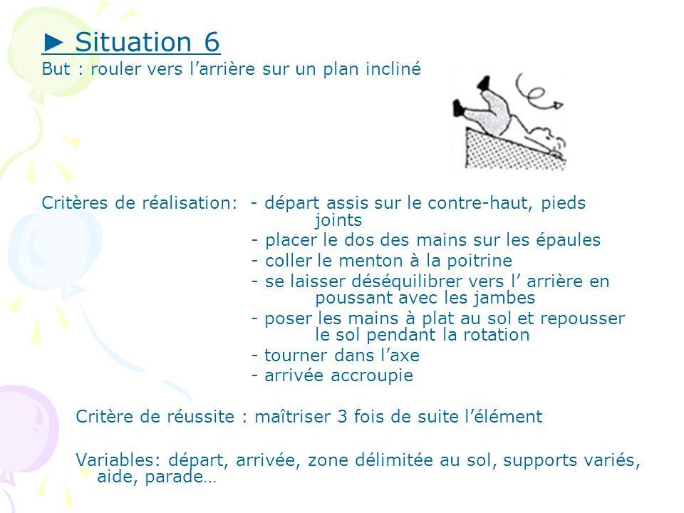 Situation 6 But : rouler vers larrière sur un plan incliné Critères de réalisation: - départ assis sur le contre-haut, pieds joints - placer le dos de