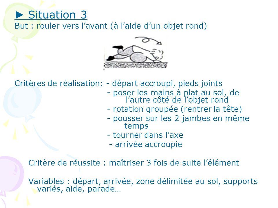 Situation 3 But : rouler vers lavant (à laide dun objet rond) Critères de réalisation: - départ accroupi, pieds joints - poser les mains à plat au sol