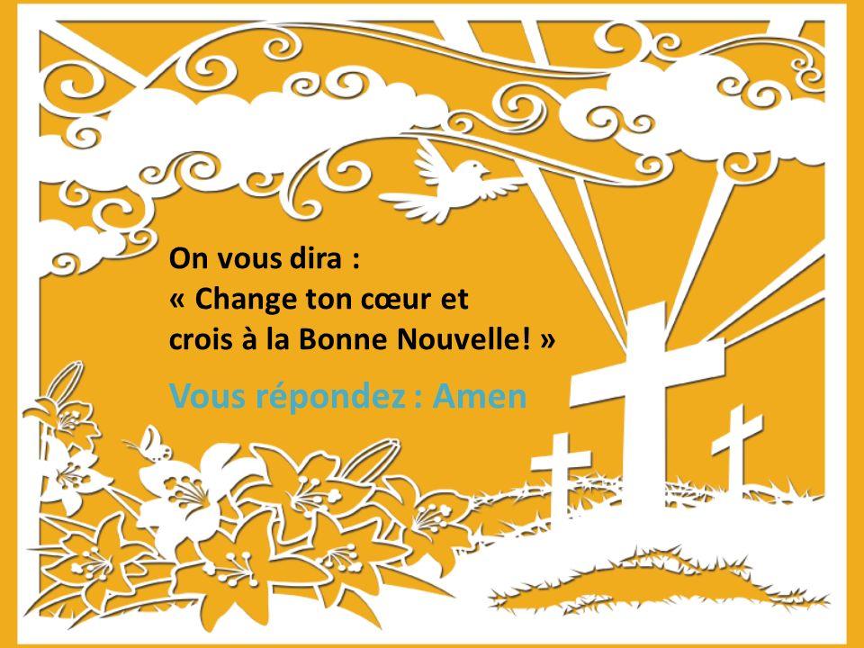 On vous dira : « Change ton cœur et crois à la Bonne Nouvelle! » Vous répondez : Amen