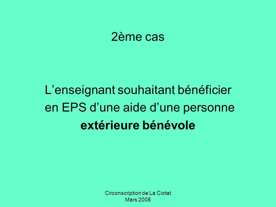 Circonscription de La Ciotat Mars 2008 2ème cas Lenseignant souhaitant bénéficier en EPS dune aide dune personne extérieure bénévole