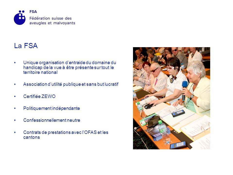 La FSA Unique organisation dentraide du domaine du handicap de la vue à être présente sur tout le territoire national Association dutilité publique et sans but lucratif Certifiée ZEWO Politiquement indépendante Confessionnellement neutre Contrats de prestations avec lOFAS et les cantons