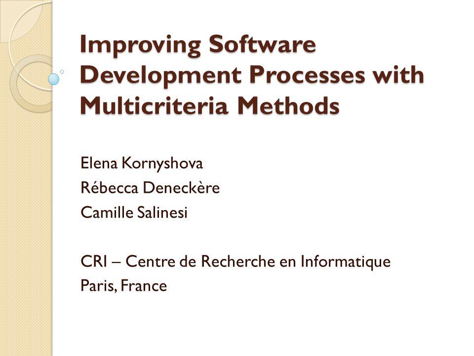 Improving Software Development Processes with Multicriteria Methods Elena Kornyshova Rébecca Deneckère Camille Salinesi CRI – Centre de Recherche en Informatique Paris, France