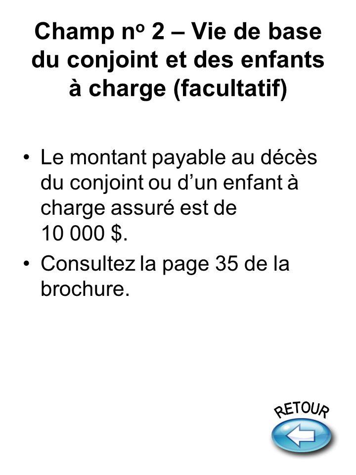 Champ n o 2 – Vie de base du conjoint et des enfants à charge (facultatif) Le montant payable au décès du conjoint ou dun enfant à charge assuré est de 10 000 $.