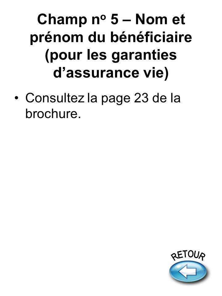 Champ n o 5 – Nom et prénom du bénéficiaire (pour les garanties dassurance vie) Consultez la page 23 de la brochure.