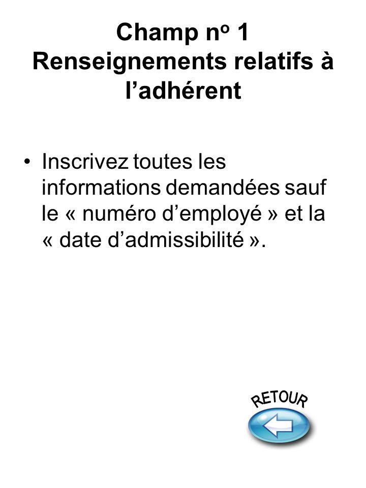 Champ n o 1 Renseignements relatifs à ladhérent Inscrivez toutes les informations demandées sauf le « numéro demployé » et la « date dadmissibilité ».