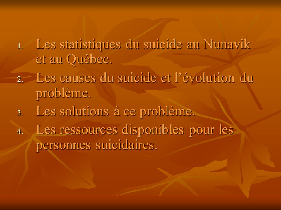 Les statistiques du suicide En 1996: Au Canada, il y a eu 3941 suicides (Population: 30 millions de personnes) Au Québec, il y a eu 1468 suicides (Population: 7 millions) Au Nunavik, il y a eu 15 suicides (Population: 9000 personnes)